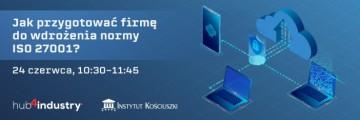 baner reklamujacy wydarzenie. na niebieskim tle napis: Jak przygotować firmę do wdrożenia normy ISO 27001. Termin wydarzenia 24 czerwca, godzina 10:30 – 11:45. w prawym dolnym rogu baneru loga: Hub 4 industry oraz Instytut Kosciuszki.